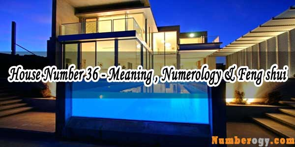 House Number 36 - Meaning , Numerology & Feng shui