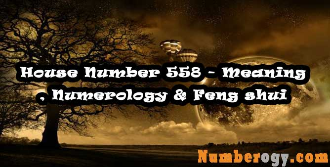 House Number 558 - Meaning , Numerology & Feng shui