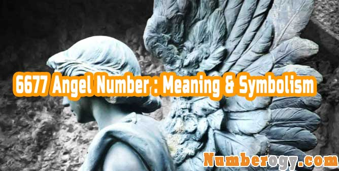 6677 Angel Number : Meaning & Symbolism